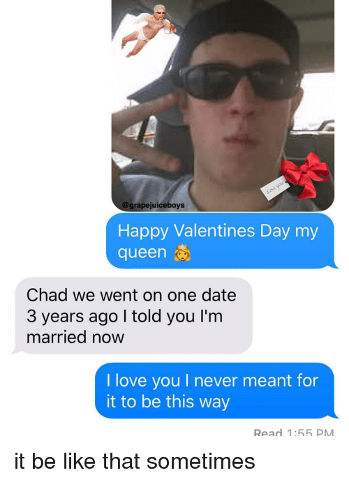 Be Like, Love, and Valentine's Day: @grapejuiceboys  Happy Valentines Day my  queen  Chad we went on one date  3 years ago I told you I'm  married now  I love you I never meant for  it to be this way  Read 1:55 PM it be like that sometimes