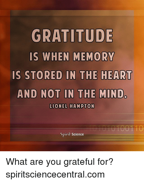 Memes, Heart, and Science: GRATITUDE  IS  WHEN MEMORY  IS STORED IN THE HEART  AND NOT IN THE MINDc  LIONEL HAMPTON  Spiri Science What are you grateful for? spiritsciencecentral.com