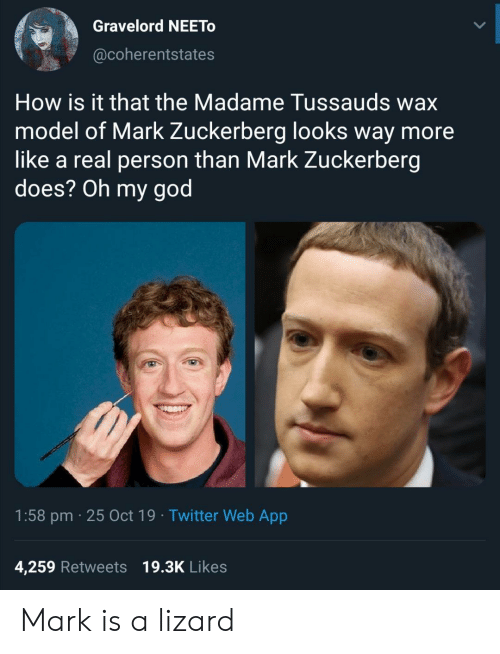 God, Mark Zuckerberg, and Oh My God: Gravelord NEETO  @coherentstates  How is it that the Madame Tussauds wax  model of Mark Zuckerberg looks way more  like a real person than Mark Zuckerberg  does? Oh my god  1:58 pm 25 Oct 19 Twitter Web App  4,259 Retweets 19.3K Likes Mark is a lizard