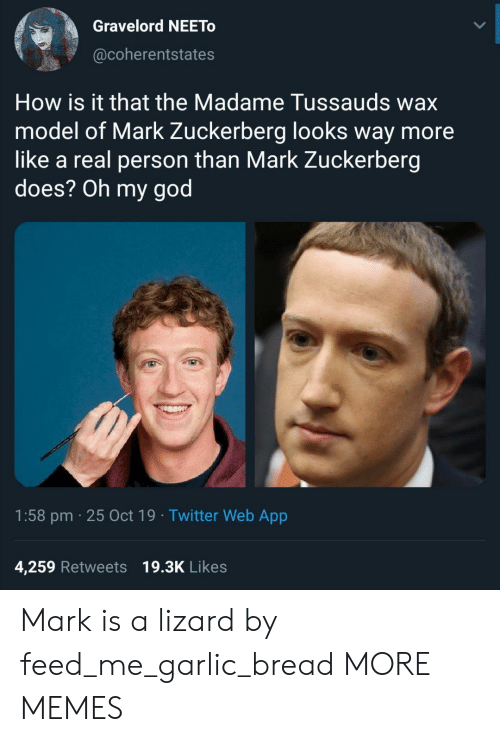 Dank, God, and Mark Zuckerberg: Gravelord NEETO  @coherentstates  How is it that the Madame Tussauds wax  model of Mark Zuckerberg looks way more  like a real person than Mark Zuckerberg  does? Oh my god  1:58 pm 25 Oct 19 Twitter Web App  4,259 Retweets 19.3K Likes Mark is a lizard by feed_me_garlic_bread MORE MEMES