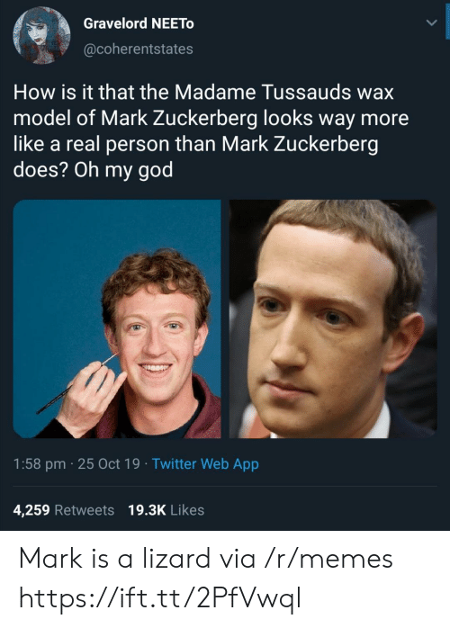 God, Mark Zuckerberg, and Memes: Gravelord NEETO  @coherentstates  How is it that the Madame Tussauds wax  model of Mark Zuckerberg looks way more  like a real person than Mark Zuckerberg  does? Oh my god  1:58 pm 25 Oct 19 Twitter Web App  4,259 Retweets 19.3K Likes Mark is a lizard via /r/memes https://ift.tt/2PfVwql