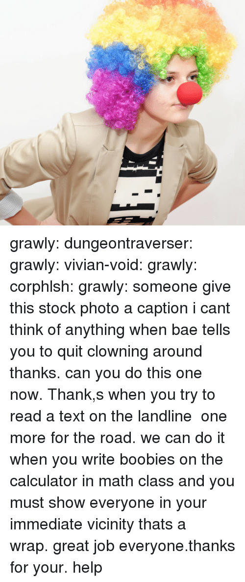 Bae, Boobies, and Target: grawly:  dungeontraverser:  grawly:  vivian-void:  grawly:  corphlsh:  grawly:  someone give this stock photo a caption i cant think of anything  when bae tells you to quit clowning around   thanks. can you do this one now. Thank,s  when you try to read a text on the landline    one more for the road. we can do it  when you write boobies on the calculator in math class and you must show everyone in your immediate vicinity    thats a wrap. great job everyone.thanks for your. help