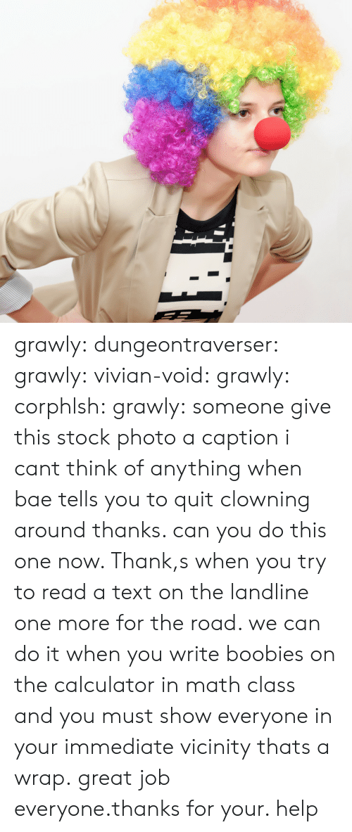 Bae, Boobies, and Tumblr: grawly: dungeontraverser:  grawly:  vivian-void:  grawly:  corphlsh:  grawly:  someone give this stock photo a caption i cant think of anything  when bae tells you to quit clowning around  thanks. can you do this one now. Thank,s  when you try to read a text on the landline   one more for the road. we can do it  when you write boobies on the calculator in math class and you must show everyone in your immediate vicinity   thats a wrap. great job everyone.thanks for your. help