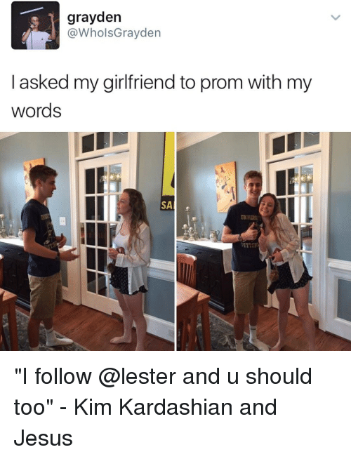 "Memes, 🤖, and Kim: grayden  @WholsGrayden  I asked my girlfriend to prom with my  words  SA  WITTE ""I follow @lester and u should too"" - Kim Kardashian and Jesus"