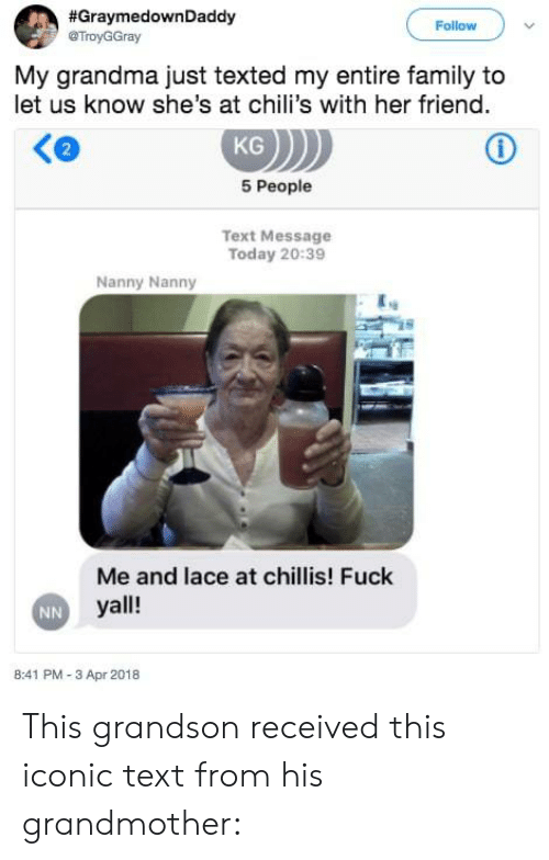 Chilis, Family, and Grandma:  #Grayme down Daddy  @TroyGGray  Follow  My grandma just texted my entire family to  let us know she's at chili's with her friend  Ke  KG  2  5 People  Text Message  Today 20:39  Nanny Nanny  and lace at chillis! Fuck  Me  yall!  B:41 PM -3 Apr 2018   This grandson received this iconic text from his grandmother:
