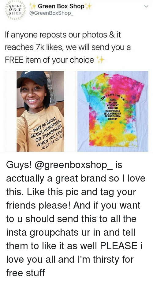 Memes, Ableism, and 🤖: GRE EN  Green Box Shop  @Green BoxShop  S IIOP  If anyone reposts our photos & it  reaches 7k likes, we will send you a  FREE item of your choice  HAVE  THE  DON'T HATE  RACISM  MISOGYNY  ABLEISM  HOMOPHOBIA  ISLAMOPHOBIA  TRANSPHOBIA  RACIST  TRANSPHOBI  SEXIST BIGOTRY  BE JUST Guys! @greenboxshop_ is acctually a great brand so I love this. Like this pic and tag your friends please! And if you want to u should send this to all the insta groupchats ur in and tell them to like it as well PLEASE i love you all and I'm thirsty for free stuff