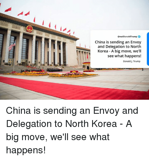 North Korea, China, and Trump: GrealDonaldTrump  China is sending an Envoy  and Delegation to North  Korea A big move, we'll  see what happens!  Donald J. Trump China is sending an Envoy and Delegation to North Korea - A big move, we'll see what happens!