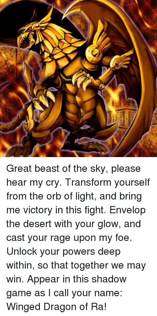 Crying, Memes, and Transformers: Great beast of the sky, please hear my cry. Transform yourself from the orb of light, and bring me victory in this fight. Envelop the desert with your glow, and cast your rage upon my foe. Unlock your powers deep within, so that together we may win. Appear in this shadow game as I call your name: Winged Dragon of Ra!
