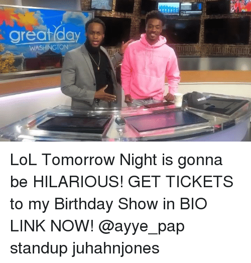 Birthday, Lol, and Memes: great day  WASHINGTON LoL Tomorrow Night is gonna be HILARIOUS! GET TICKETS to my Birthday Show in BIO LINK NOW! @ayye_pap standup juhahnjones