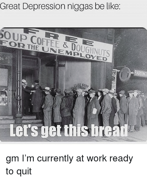 Be Like, Memes, and Work: Great Depression niggas be like:  OUP COFFEE & DOUGHNUTS  FORR THE UNEMPLOYED  35  Let's get this bread gm I'm currently at work ready to quit