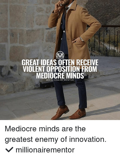 Mediocre, Memes, and Violent: GREAT IDEAS OFTEN RECEIVE  VIOLENT OPPOSITION FROM  MEDIOCRE MINDS  MILLIONAIRE MENTOR Mediocre minds are the greatest enemy of innovation. ✔️ millionairementor