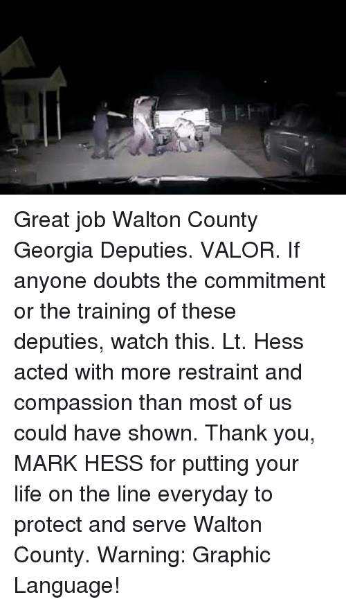 Memes, Georgia, and Compassion: Great job Walton County Georgia Deputies. VALOR. If anyone doubts the commitment or the training of these deputies, watch this. Lt. Hess acted with more restraint and compassion than most of us could have shown. Thank you, MARK HESS for putting your life on the line everyday to protect and serve Walton County. Warning: Graphic Language!