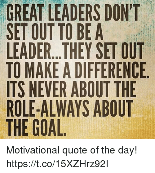 GREAT LEADERS DON'T SET OUT TO BE A LEADERTHEY SET OUT TO