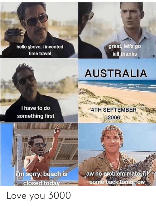 Hello, Love, and Sorry: great, let's go  hello şbeve, i invented  time travel  kill thanks  AUSTRALIA  i have to do  4TH SEPTEMBER  something first  2006  im sorry, beach is  closed today  aw no problem mate i  come back tomorow Love you 3000