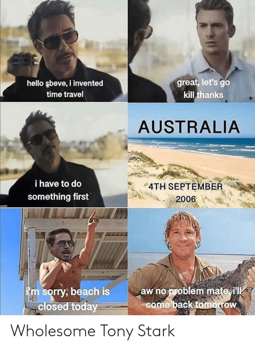 Hello, Sorry, and Australia: great, let's go  kill thanks  hello şbeve, i invented  time travel  AUSTRALIA  i have to do  4TH SEPTEMBER  something first  2006  aw no problem mate ill  come back tomorow  im sorry, beach is  closed today Wholesome Tony Stark