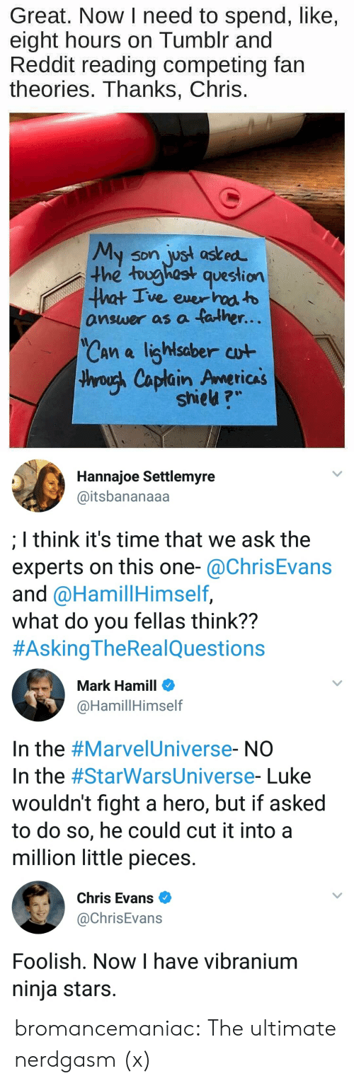 Chris Evans, Mark Hamill, and Reddit: Great. Now I need to spend, like,  eight hours on Tumblr and  Reddit reading competing fain  theories. Thanks, Chris.  y son jyst ast ed  the toughost question  answer as a father.  Can a lighlsaber cut  hroush Caplain Americas  shieu ?   Hannajoe Settlemyre  @itsbananaaa  I think it's time that we ask the  experts on this one-@ChrisEvans  and @HamillHimself,  what do you fellas think??  #AskingTheRea!Questions   Mark Hamill  @HamillHimself  In the #Marve!Universe-NO  In the #StarWarsUniverse-Luke  wouldn't fight a hero, but if asked  to do so, he could cut it into a  million little pieces.   Chris Evans  @ChrisEvans  Foolish. Now I have vibranium  ninja stars. bromancemaniac: The ultimate nerdgasm (x)