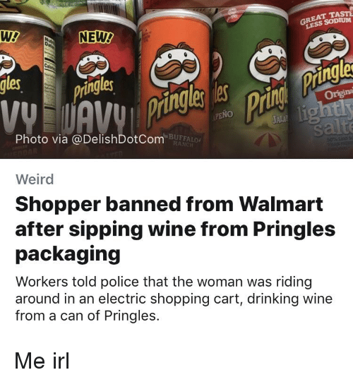 Drinking, Police, and Pringles: GREAT TAST  LESS SODIUM  gles  ingle  ringle  ing  Origina  PENO  Photo via @DelishDotCom  BUFFALO  RANC  Weird  Shopper banned from Walmart  after sipping wine from Pringles  packaging  Workers told police that the woman was riding  around in an electric shopping cart, drinking wine  from a can of Pringles.