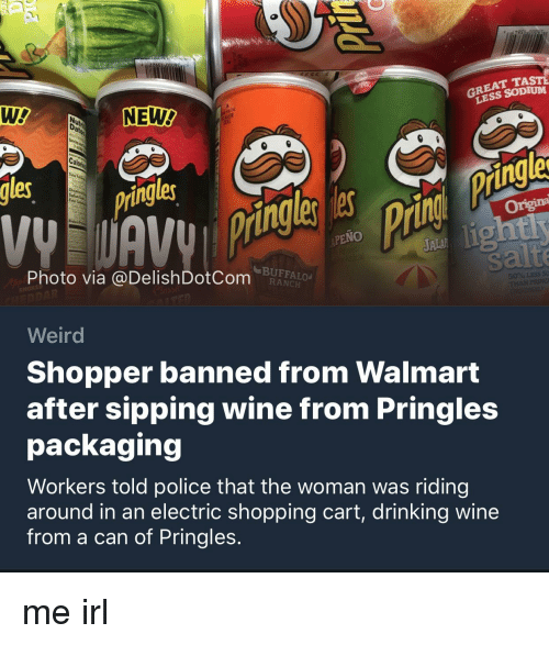 Drinking, Police, and Pringles: GREAT TAST  LESS SODIUM  Te  NEW  Cal  les  ing  les  Origina  PENO  JALA  Photo via @DelishDotCom  BUFFALO  RANCH  Weird  Shopper banned from Walmart  after sipping wine from Pringles  packaging  Workers told police that the woman was riding  around in an electric shopping cart, drinking wine  from a can of Pringles.