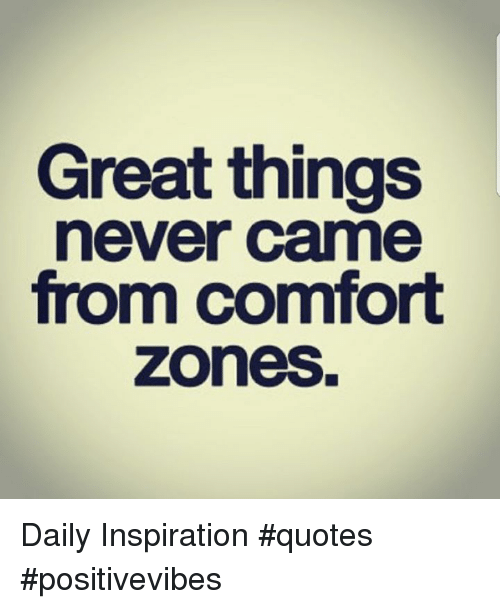 Great Things Never Came From Comfort Zones Daily Inspiration ...
