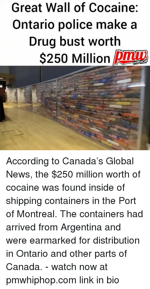 Memes, News, and Police: Great Wall of Cocaine:  Ontario police make a  Drug bust worth  S250 Million DMm  pmu  HIPHOP According to Canada's Global News, the $250 million worth of cocaine was found inside of shipping containers in the Port of Montreal. The containers had arrived from Argentina and were earmarked for distribution in Ontario and other parts of Canada. - watch now at pmwhiphop.com link in bio