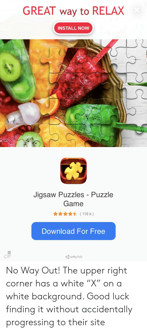 """Free, Game, and Good: GREAT way to RELAX  INSTALL NOW  Jigsaw Puzzles - Puzzle  Game  (116 k)  Download For Free  unity Ads No Way Out! The upper right corner has a white """"X"""" on a white background. Good luck finding it without accidentally progressing to their site"""
