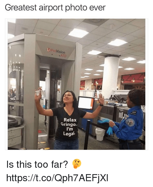 Memes, 🤖, and Photos: Greatest airport photo ever  L Pr  oVision  ..ATD  Relax  I'm  Legal  Gringo  gringO. Is this too far? 🤔 https://t.co/Qph7AEFjXl