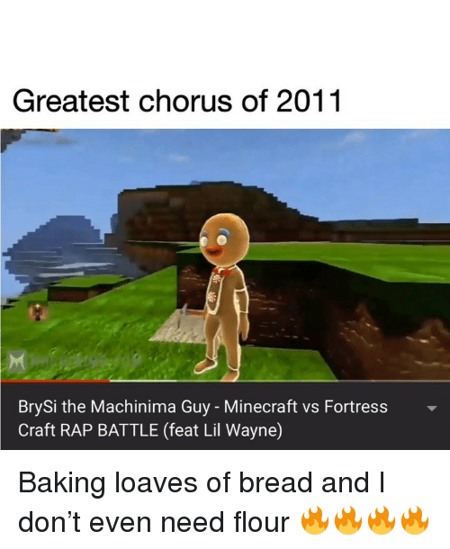 Lil Wayne, Memes, and Minecraft: Greatest chorus of 2011  BrySi the Machinima Guy - Minecraft vs Fortress  Craft RAP BATTLE (feat Lil Wayne) Baking loaves of bread and I don't even need flour 🔥🔥🔥🔥