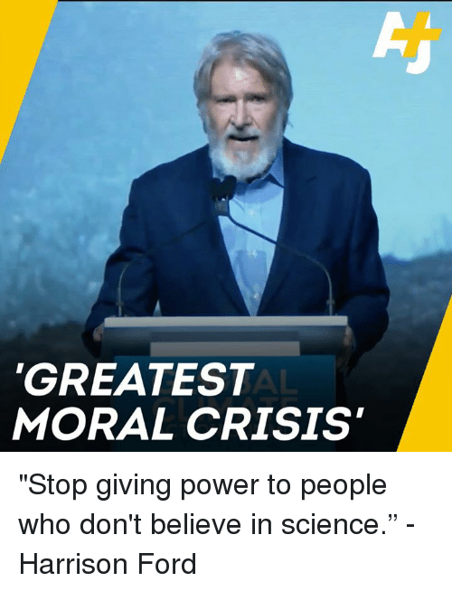 """Harrison Ford, Memes, and Ford: GREATEST  MORAL CRISIS """"Stop giving power to people who don't believe in science."""" -Harrison Ford"""