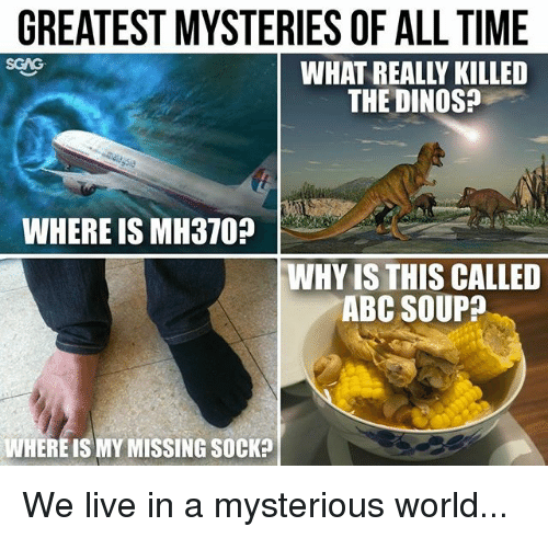 Abc, Memes, and Live: GREATEST MYSTERIES OF ALL TIME  WHAT REALLY KILLED  THE DINOS?  WHERE IS MH370?  WHY IS THIS CALLED  ABC SOUP?  WHERE IS MY MISSING SOCK? We live in a mysterious world...