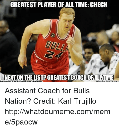 Facebook, Meme, and Nba: GREATESTPLAYEROF ALL TIME: CHECK  ht Bye ON THE LIST ALLTME  araw.Facebook.com/NBAMemes  WhatnouMeme.com  Brough Assistant Coach for Bulls Nation? Credit: Karl Trujillo  http://whatdoumeme.com/meme/5paocw