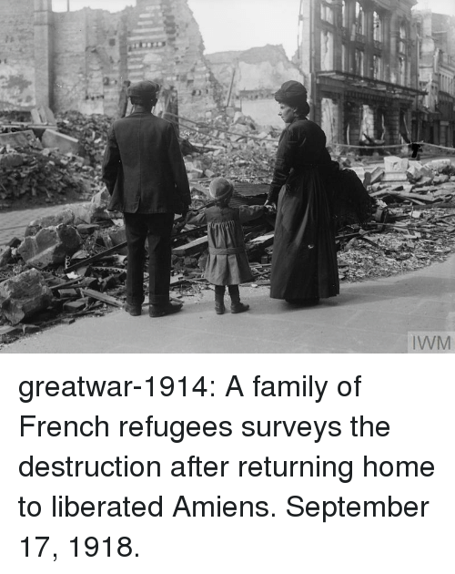 Family, Tumblr, and Blog: greatwar-1914:  A family of French refugees surveys the destruction after returning home to liberated Amiens. September 17, 1918.