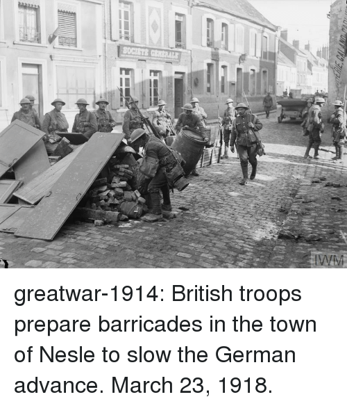 Tumblr, Blog, and British: greatwar-1914:  British troops prepare barricades in the town of Nesle to slow the German advance. March 23, 1918.
