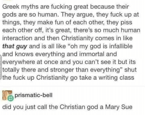 """Arguing, God, and Oh My God: Greek myths are fucking great because their  gods are so human. They argue, they fuck up at  things, they make fun of each other, they piss  each other off, it's great, there's so much human  interaction and then Christianity comes in like  that guy and is all like """"oh my god is infallible  and knows everything and immortal and  everywhere at once and you can't see it but its  totally there and stronger than everything"""" shut  the fuck up Christianity go take a writing class  prismatic-bell  did you just call the Christian god a Mary Sue"""