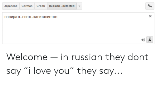 Greek Russian Detected Japanese German Pozhirat Plot Kapitalistov Welcome In Russian They Dont Say I Love You They Say Love Meme On Me Me