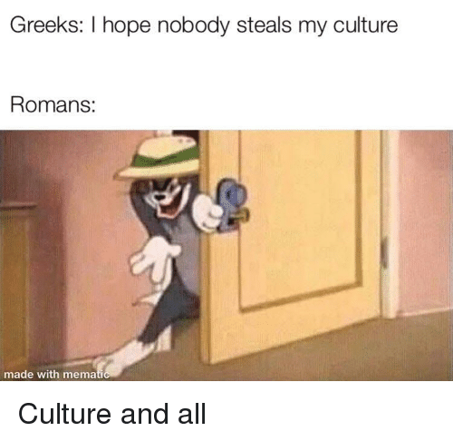 Hope, Culture, and Romans: Greeks: I hope nobody steals my culture  Romans:  made with memati Culture and all