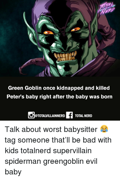 Bad, Green Goblin, and Memes: Green Goblin once kidnapped and killed  Peter's baby right after the baby was born  @TOTALVILLAINNERD  TOTAL NERD Talk about worst babysitter 😂 tag someone that'll be bad with kids totalnerd supervillain spiderman greengoblin evil baby