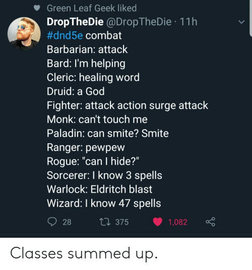 "God, Smite, and Word: Green Leaf Geek liked  DropTheDie @DropTheDie 11h  #dnd5e combat  Barbarian: attaclk  Bard: I'm helping  Cleric: healing word  Druid: a God  Fighter: attack action surge attack  Monk: can't touch me  Paladin: can smite? Smite  Ranger. pewpew  Roque: ""can I hide?""  Sorcerer. I know 3 spells  Warlock: Eldritch blast  Wizard: I know 47 spells  tl 375 1,082 Classes summed up."