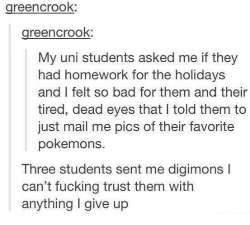 Bad, Fucking, and Mail: greencrook:  greencrook:  My uni students asked me if they  had homework for the holidays  and I felt so bad for them and their  tired, dead eyes that I told them to  just mail me pics of their favorite  pokemons.  Three students sent me digimons I  can't fucking trust them witlh  anything I give up