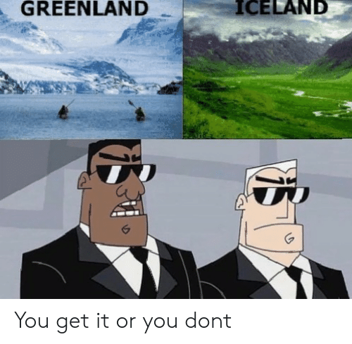 Iceland, Greenland, and Don: GREENLAND  ICELAND You get it or you dont