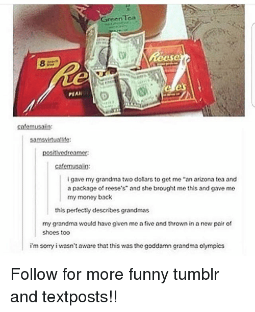 "Funny, Grandma, and Memes: GreenTca  PEAN  cafemusain  samsvirtualife  i gave my grandma two dollars to got me ""an arizona tea and  a package of reese's"" and she brought me this and gave me  my money back  this perfectly describes grandmas  my grandma would have given me a five and thrown in a new pair of  shoes to0  im sorry i wasn't aware that this was the goddamn grandma olympics Follow for more funny tumblr and textposts!!"
