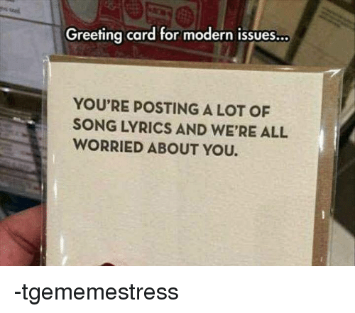 Greeting Card For Modern Issues YOU'RE POSTING A LOT OF SONG LYRICS AND WE'RE ALL WORRIED ABOUT
