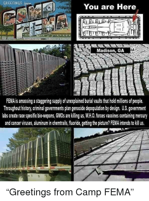 Facepalm, History, and Mercury: GREETING  You are Here  Madison, GA  IA  FEMA is amassing a staggering supply of unexplained burial vaults that holdilions of people.  Throughout history,criminal governments plan genocide depopulation by design. US. government  labs create race specific bio-wepons, GMOs are killing us, W.H.0. forces vaccines containing mercury  and cancerviruses, aluminum in chemtrails,fluoride, getting the picture? FEMA intends to illus.