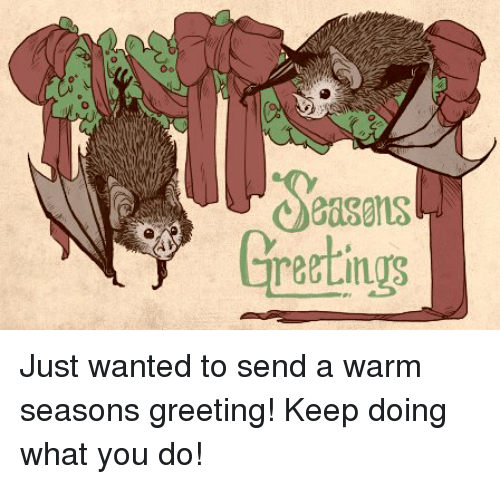 Greetingrs just wanted to send a warm seasons greeting keep doing memes what you doing and greetingrs just wanted to send a warm m4hsunfo