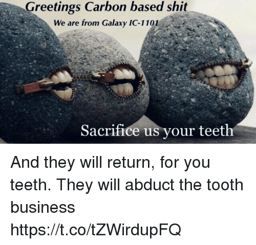 Business, Galaxy, and Teeth: Greetings Carbon based shit  We are from Galaxy IC-1101  Sacrifice us vour teeth And they will return, for you teeth. They will abduct the tooth business https://t.co/tZWirdupFQ