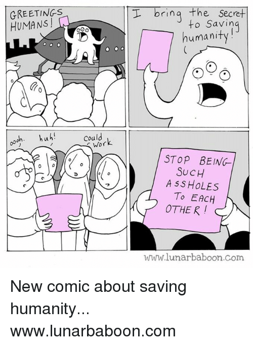 Memes, 🤖, and Human: GREETINGS  ooh. huh!  could  Wor  I bring  the Secret  to Savin  human  STOP BEING  SUCH  A SS HOLES  To EACH  OTHER!  www.lunar baboon com New comic about saving humanity... www.lunarbaboon.com
