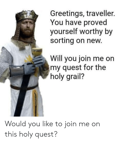 join.me, Quest, and Holy Grail: Greetings, traveller.  You have proved  yourself worthy by  sorting on new.  Will you join me on  my quest for the  holy grail? Would you like to join me on this holy quest?