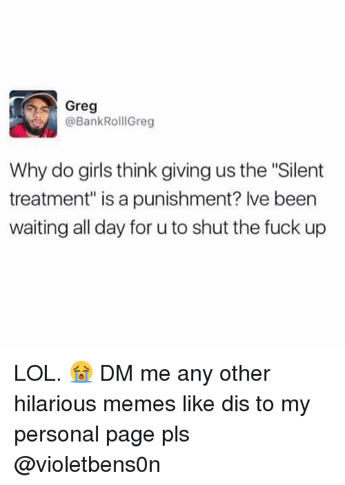 """Girls, Lol, and Memes: Greg  @BankRollGreg  Why do girls think giving us the """"Silent  treatment"""" is a punishment? lve been  waiting all day for u to shut the fuck up LOL. 😭 DM me any other hilarious memes like dis to my personal page pls @violetbens0n"""