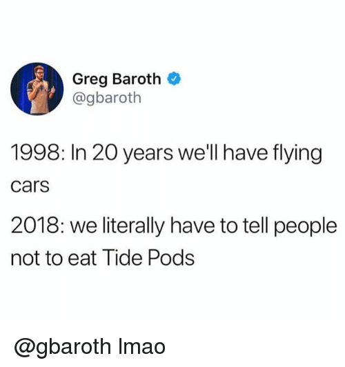 Cars, Lmao, and Trendy: Greg Baroth  @gbaroth  1998: In 20 years we'll have flying  cars  2018: we literally have to tell people  not to eat Tide Pods @gbaroth lmao