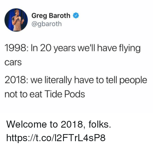 Cars, Funny, and Pods: Greg Baroth  @gbaroth  1998: In 20 years we'll have flying  cars  2018: we literally have to tell people  not to eat Tide Pods Welcome to 2018, folks. https://t.co/l2FTrL4sP8