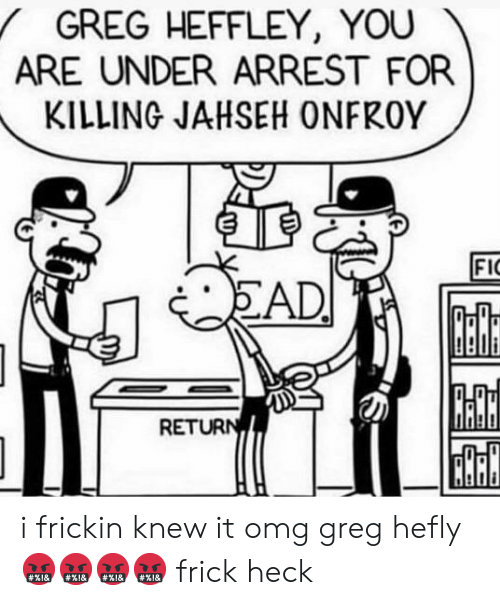 Frick, Omg, and You: GREG HEFFLEY, YOU  ARE UNDER ARREST FOR  KILLING JAHSEH ONFROY  FI  AD  RE i frickin knew it omg greg hefly 🤬🤬🤬🤬 frick heck